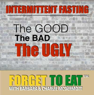 Forget To Eat™ Podcast - Intermittent Fasting Beginner - Good, Bad, UGLY